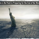 There is No Point in Preparing for the End of the World