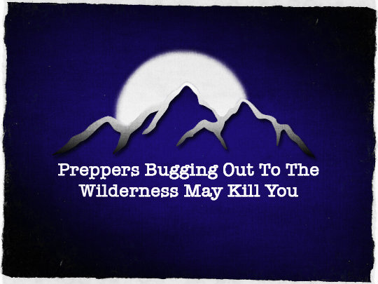 Preppers Bugging Out To the Wilderness May Kill You