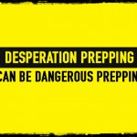 Desperation Prepping Can Be Dangerous Prepping
