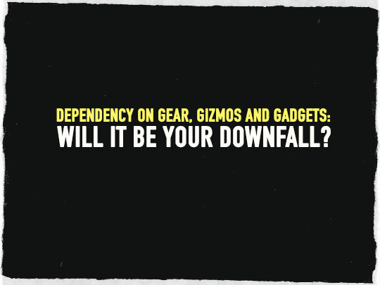 Dependency on Gear, Gizmos and Gadgets: Will It Be Your Downfall?