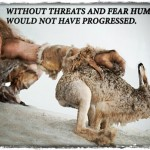 Without Threats and Fear Humans Would not Have Progressed.