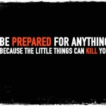 Be Prepared For Anything Because The Little Things Can Kill You