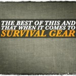 The Best of This and That When It Comes To Survival Gear