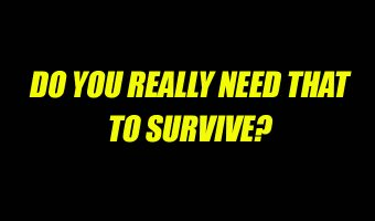 Do you need that to survive