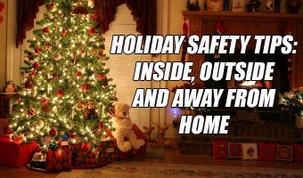 Holiday Safety Tips: Inside, Outside and Away From Home