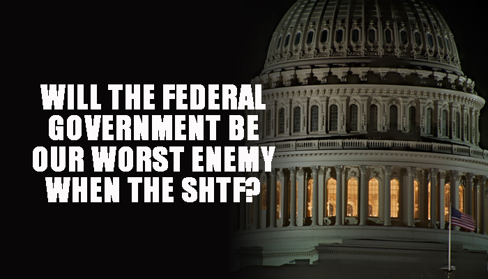 Will the Federal Government Be Our Worst Enemy When the SHTF?
