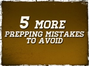 5 More Prepping Mistakes