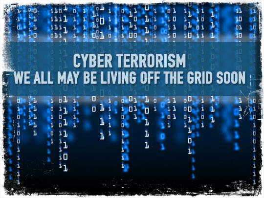 Cyber Terrorism: We All May Be Living Off the Grid Soon