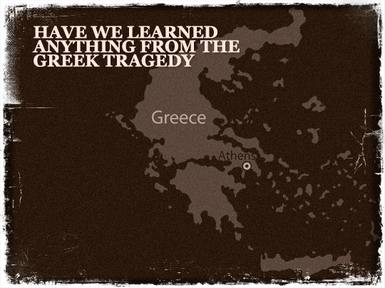Have We Learned Anything from the Greek Tragedy