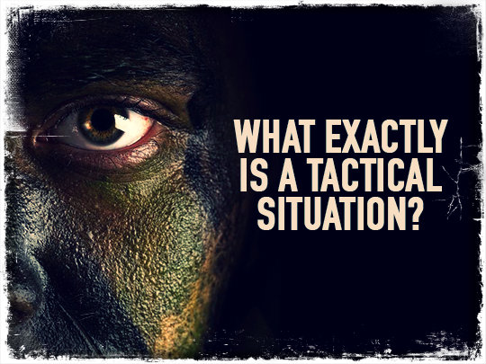 What Exactly Is a Tactical Situation?